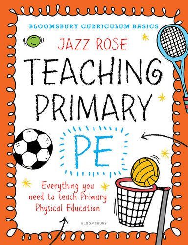 Bloomsbury Curriculum Basics: Teaching Primary PE: Everything You Need to Teach Primary PE