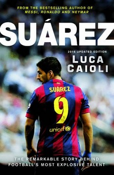 Suarez: The Extraordinary Story Behind Football's Most Explosive Talent: 2016